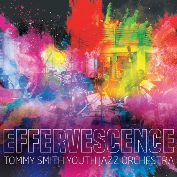 Tommy Smith Youth Jazz Orchestra 'Effervescence'